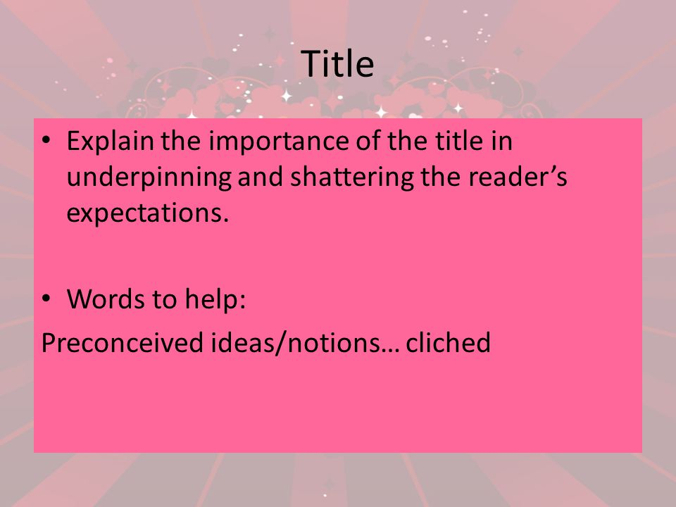 Title Explain the importance of the title in underpinning and shattering the readers expectations. Words to help: Preconceived ideas/notions… cliched