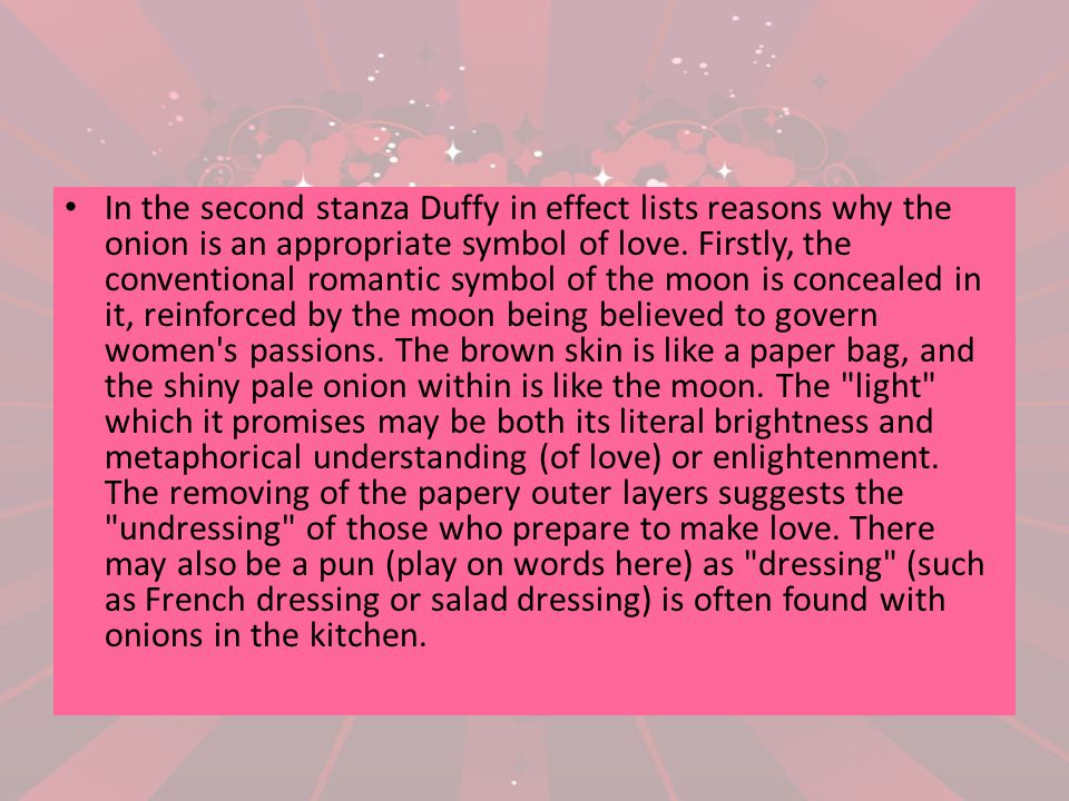 In the second stanza Duffy in effect lists reasons why the onion is an appropriate symbol of love. Firstly, the conventional romantic symbol of the mo