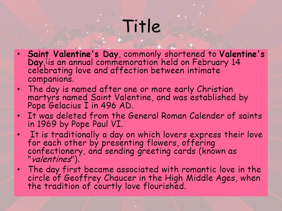 Title Saint Valentine's Day, commonly shortened to Valentine's Day, [ is an annual commemoration held on February 14 celebrating love and affection be