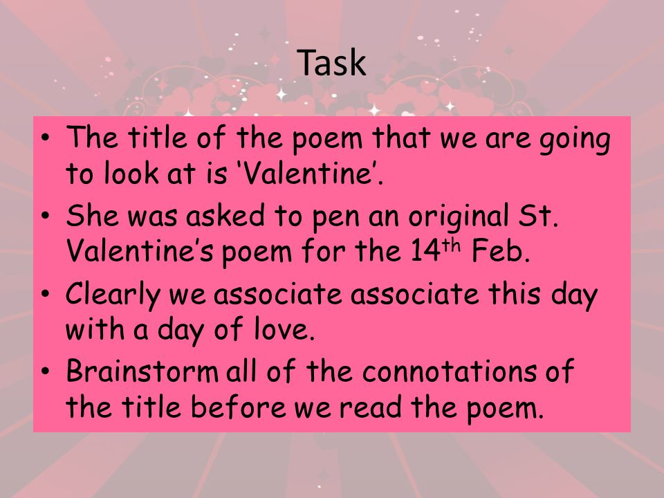 Task The title of the poem that we are going to look at is Valentine. She was asked to pen an original St. Valentines poem for the 14 th Feb. Clearly