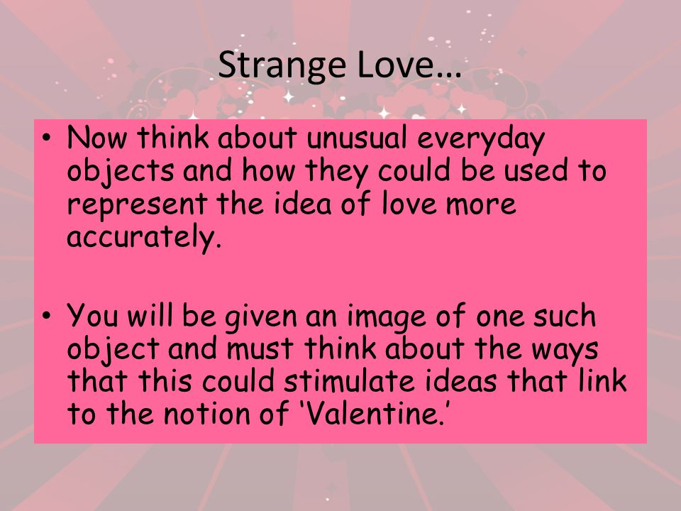 Strange Love… Now think about unusual everyday objects and how they could be used to represent the idea of love more accurately. You will be given an