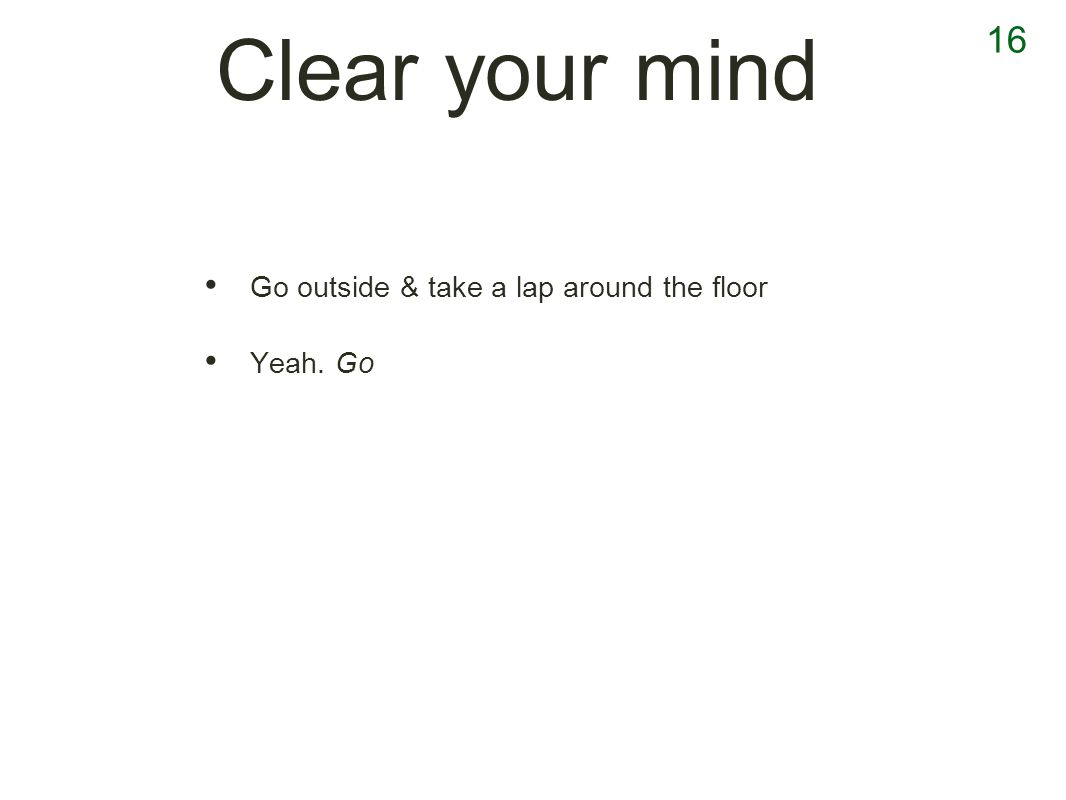 16 Clear your mind Go outside & take a lap around the floor Yeah. Go