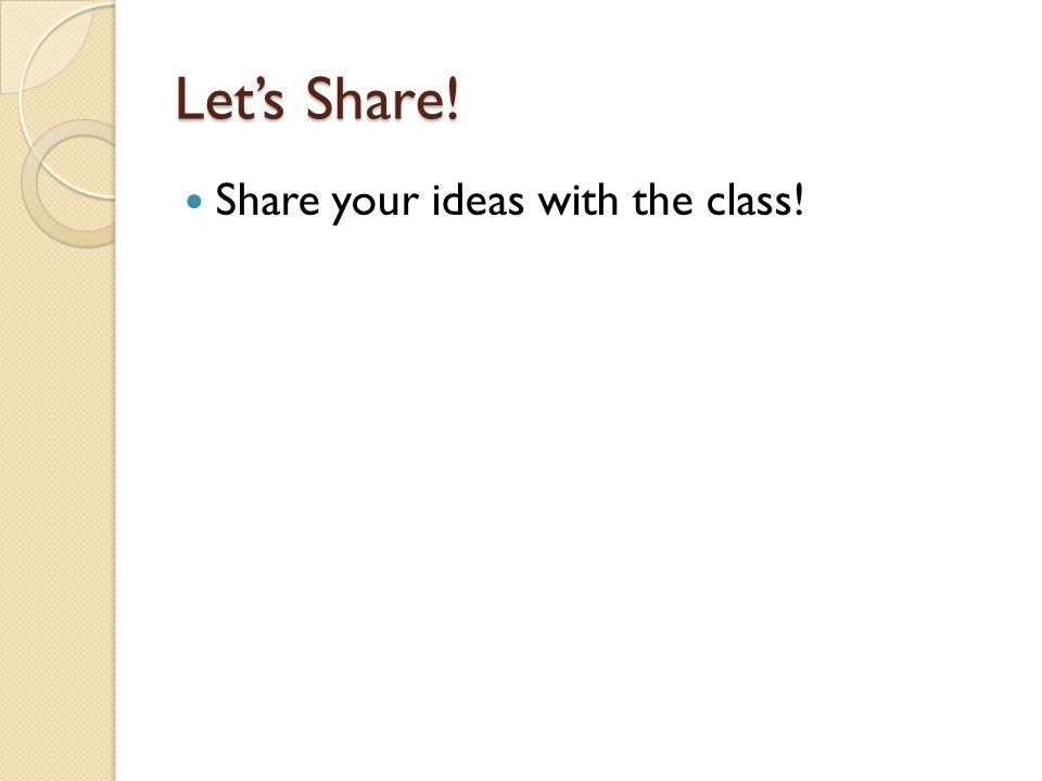 Lets Share! Share your ideas with the class!