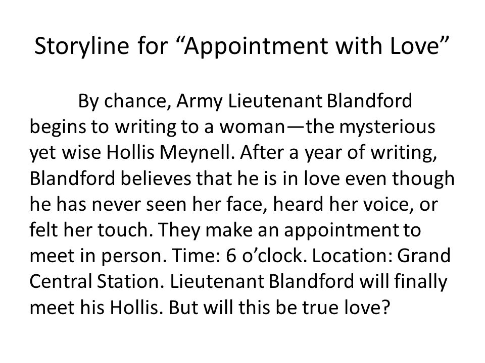 Storyline for Appointment with Love By chance, Army Lieutenant Blandford begins to writing to a womanthe mysterious yet wise Hollis Meynell.