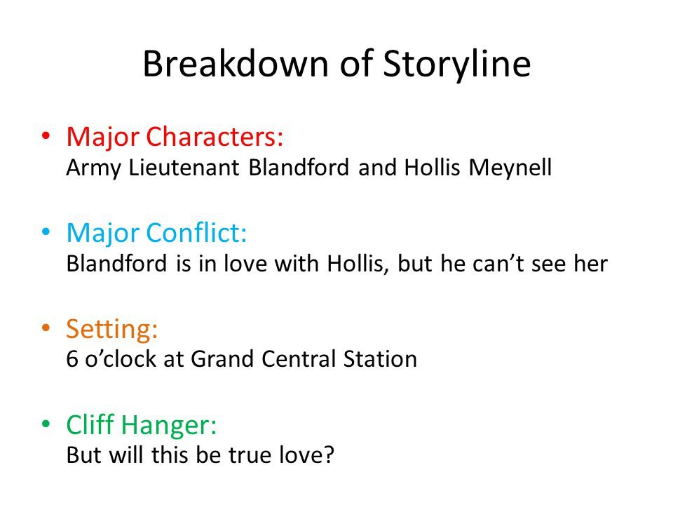 Breakdown of Storyline Major Characters: Army Lieutenant Blandford and Hollis Meynell Major Conflict: Blandford is in love with Hollis, but he cant see her Setting: 6 oclock at Grand Central Station Cliff Hanger: But will this be true love
