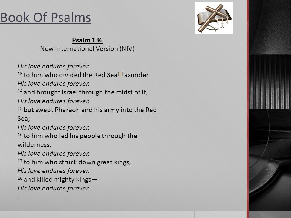 Book Of Psalms Psalm 136 New International Version (NIV) 1 Give thanks to the Lord, for he is good. His love endures forever. 2 Give thanks to the God
