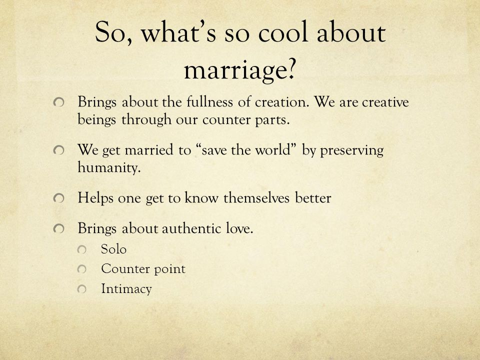 So, whats so cool about marriage? Brings about the fullness of creation. We are creative beings through our counter parts. We get married to save the