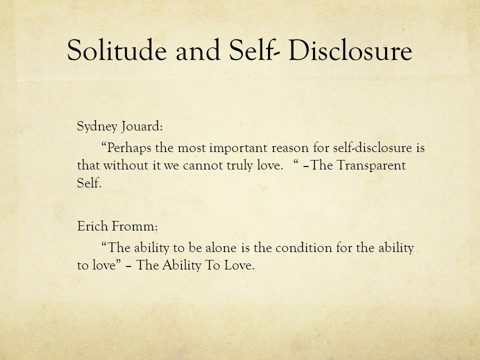 Solitude and Self- Disclosure Sydney Jouard: Perhaps the most important reason for self-disclosure is that without it we cannot truly love. –The Trans
