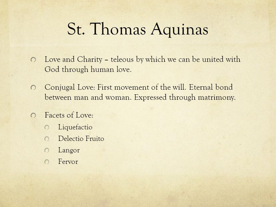 St. Thomas Aquinas Love and Charity – teleous by which we can be united with God through human love. Conjugal Love: First movement of the will. Eterna