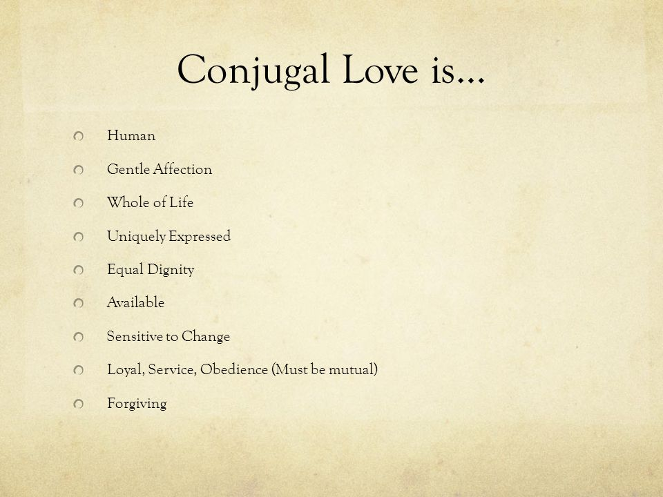 Conjugal Love is… Human Gentle Affection Whole of Life Uniquely Expressed Equal Dignity Available Sensitive to Change Loyal, Service, Obedience (Must