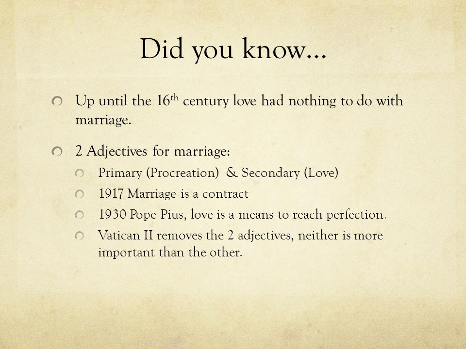 Did you know… Up until the 16 th century love had nothing to do with marriage. 2 Adjectives for marriage: Primary (Procreation) & Secondary (Love) 191