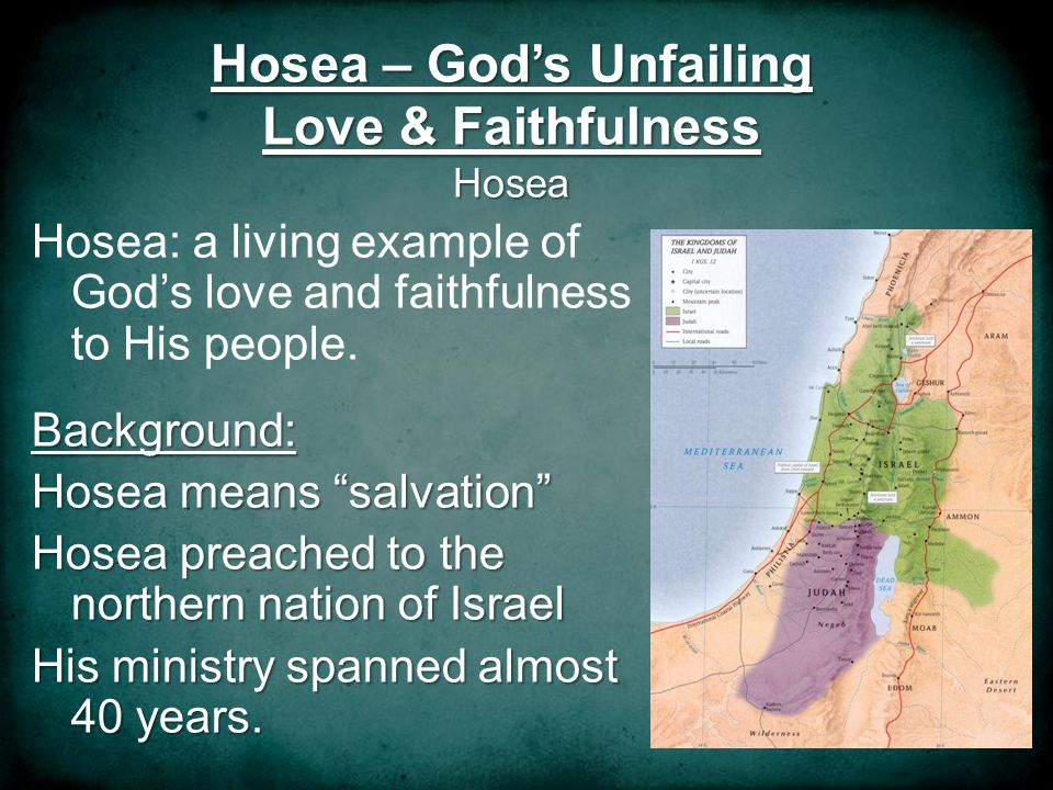 Hosea – Gods Unfailing Love & Faithfulness Hosea Hosea: a living example of Gods love and faithfulness to His people.Background: Hosea means salvation Hosea preached to the northern nation of Israel His ministry spanned almost 40 years.