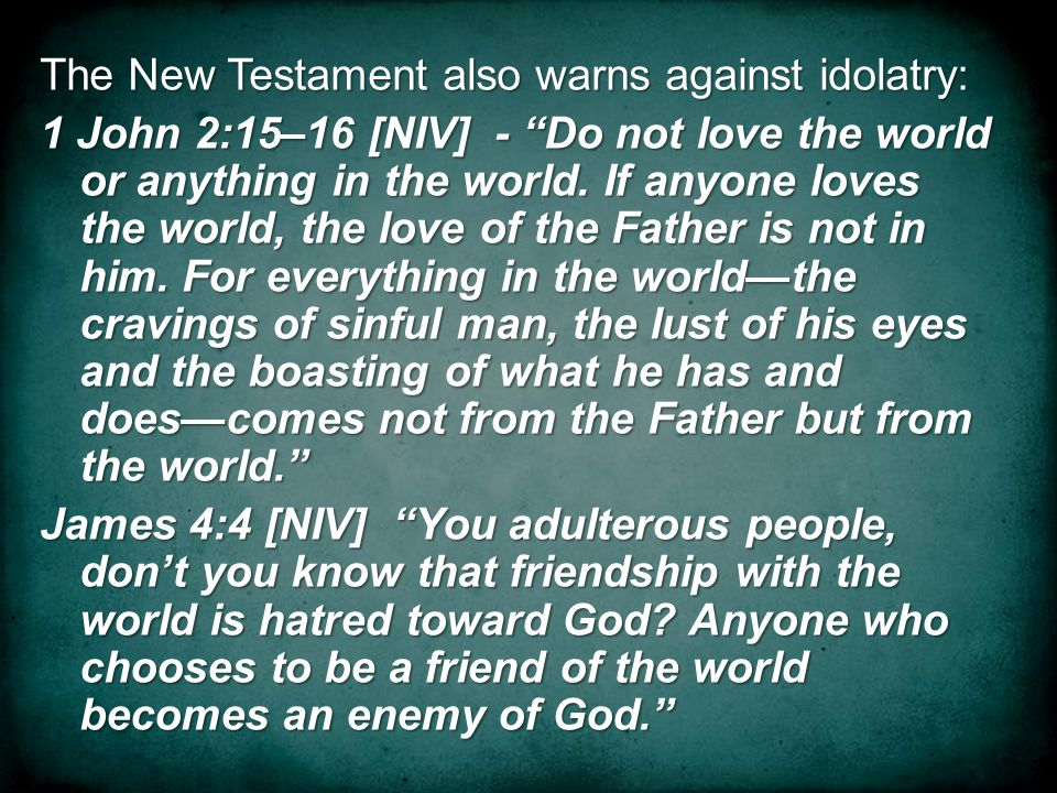 The New Testament also warns against idolatry: 1 John 2:15–16 [NIV] - Do not love the world or anything in the world.