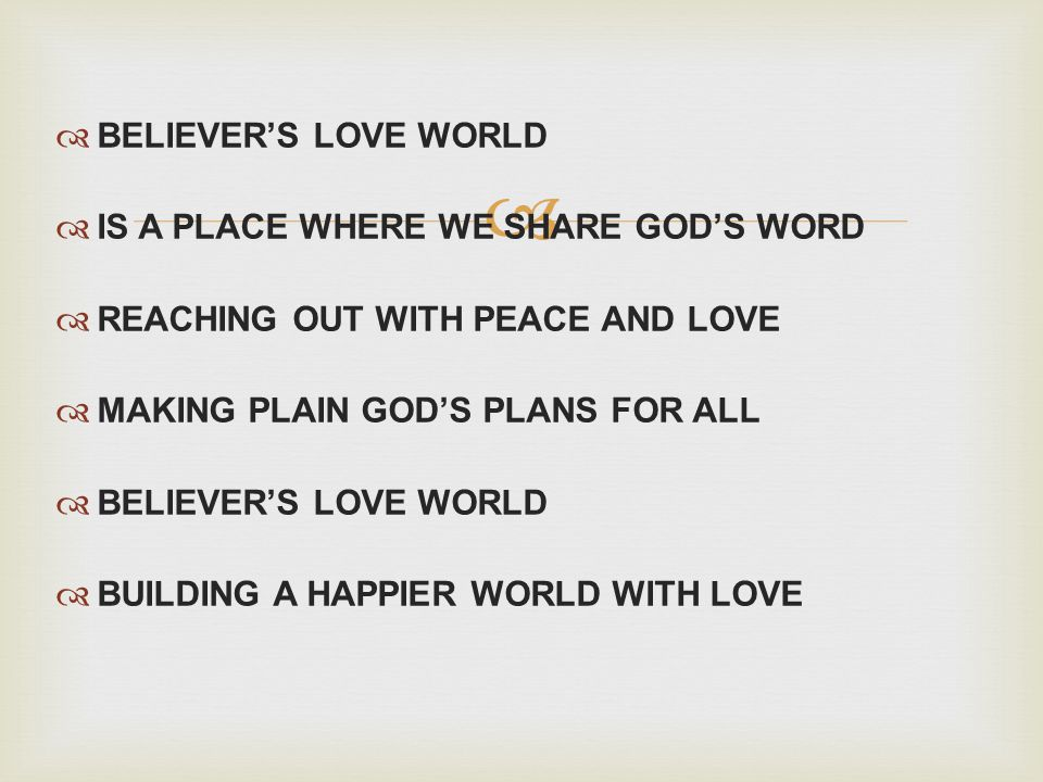 BELIEVERS LOVE WORLD IS A PLACE WHERE WE SHARE GODS WORD REACHING OUT WITH PEACE AND LOVE MAKING PLAIN GODS PLANS FOR ALL BELIEVERS LOVE WORLD BUILDING A HAPPIER WORLD WITH LOVE