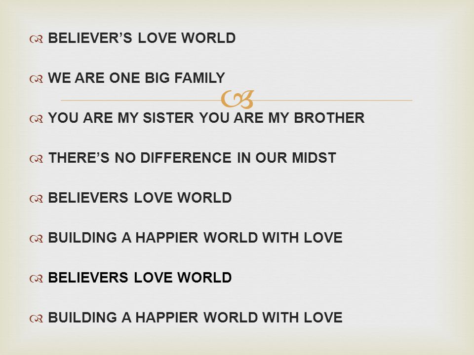 BELIEVERS LOVE WORLD WE ARE ONE BIG FAMILY YOU ARE MY SISTER YOU ARE MY BROTHER THERES NO DIFFERENCE IN OUR MIDST BELIEVERS LOVE WORLD BUILDING A HAPPIER WORLD WITH LOVE BELIEVERS LOVE WORLD BUILDING A HAPPIER WORLD WITH LOVE
