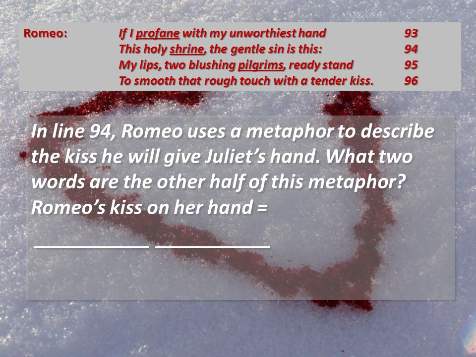 In line 94, Romeo uses a metaphor to describe the kiss he will give Juliets hand.