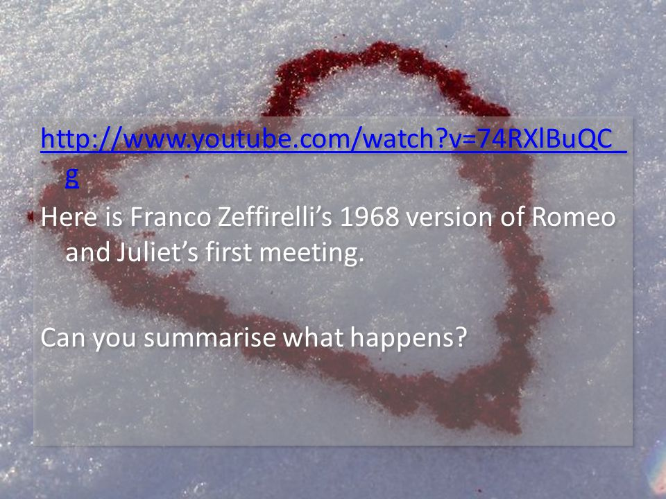 http://www.youtube.com/watch v=74RXlBuQC_ g Here is Franco Zeffirellis 1968 version of Romeo and Juliets first meeting.