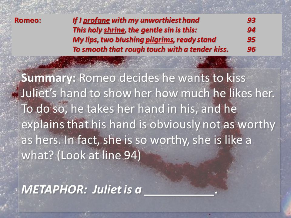 Summary: Romeo says that if by touching her he has profaned her handif he has made it less holythen he is willing to kiss her hand, to make up for his unworthy touch.