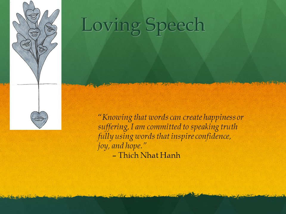 Loving Speech Knowing that words can create happiness or suffering, I am committed to speaking truth fully using words that inspire confidence, joy, and hope.