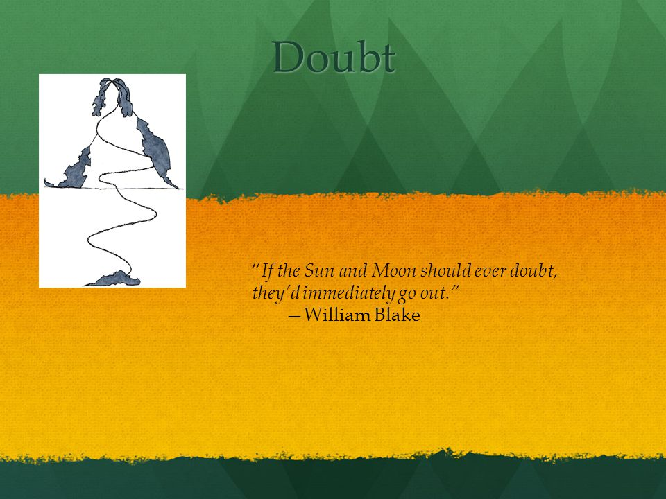 Doubt If the Sun and Moon should ever doubt, theyd immediately go out. William Blake