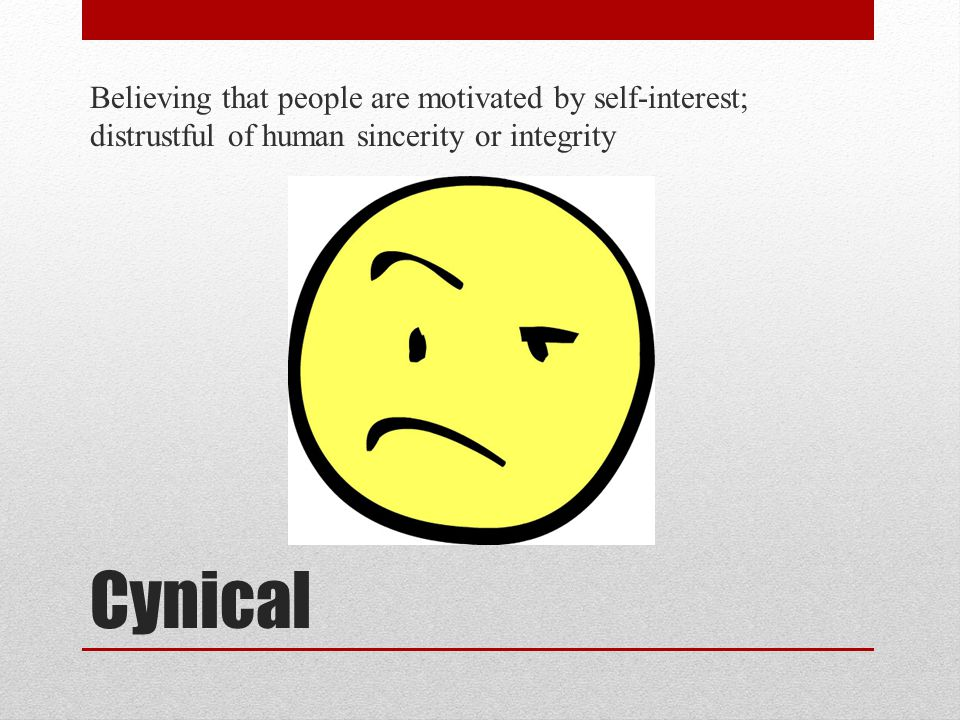Cynical Believing that people are motivated by self-interest; distrustful of human sincerity or integrity