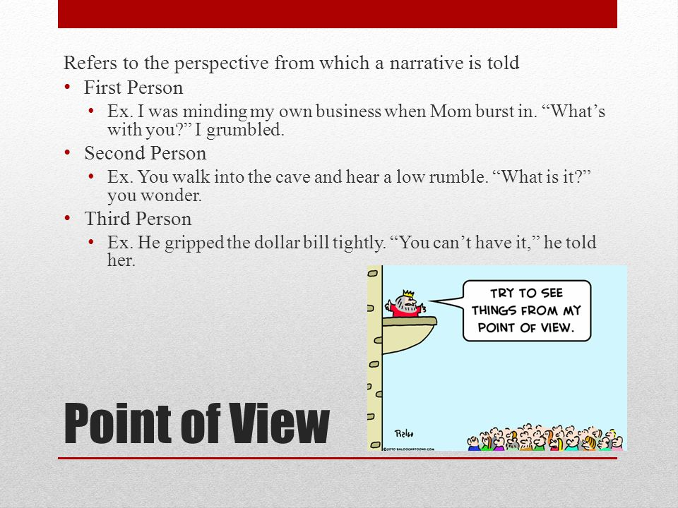 Point of View Refers to the perspective from which a narrative is told First Person Ex. I was minding my own business when Mom burst in. Whats with yo