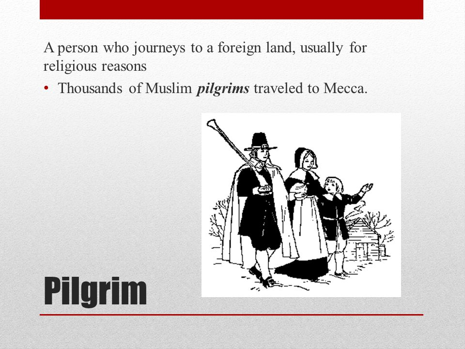 Pilgrim A person who journeys to a foreign land, usually for religious reasons Thousands of Muslim pilgrims traveled to Mecca.