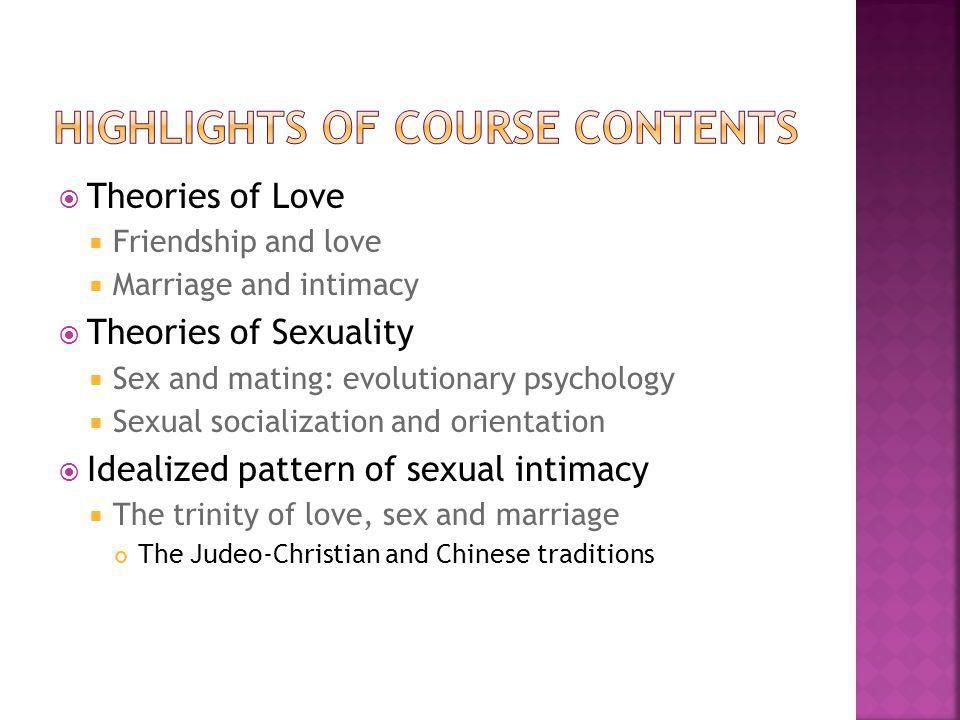 Theories of Love Friendship and love Marriage and intimacy Theories of Sexuality Sex and mating: evolutionary psychology Sexual socialization and orie
