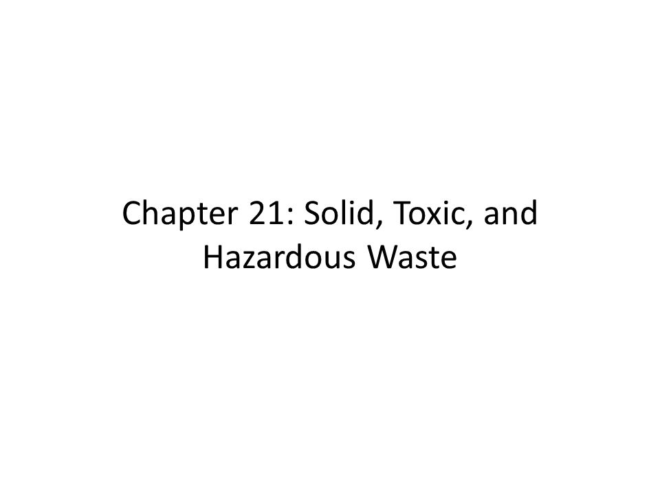 Chapter 21: Solid, Toxic, and Hazardous Waste