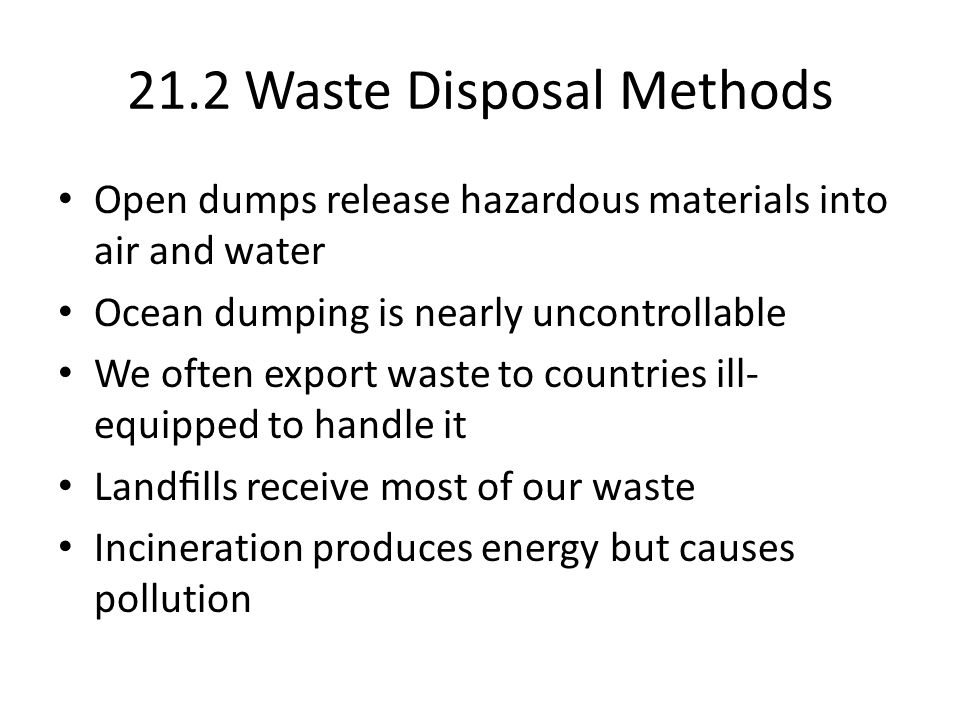 21.2 Waste Disposal Methods Open dumps release hazardous materials into air and water Ocean dumping is nearly uncontrollable We often export waste to countries ill- equipped to handle it Landlls receive most of our waste Incineration produces energy but causes pollution
