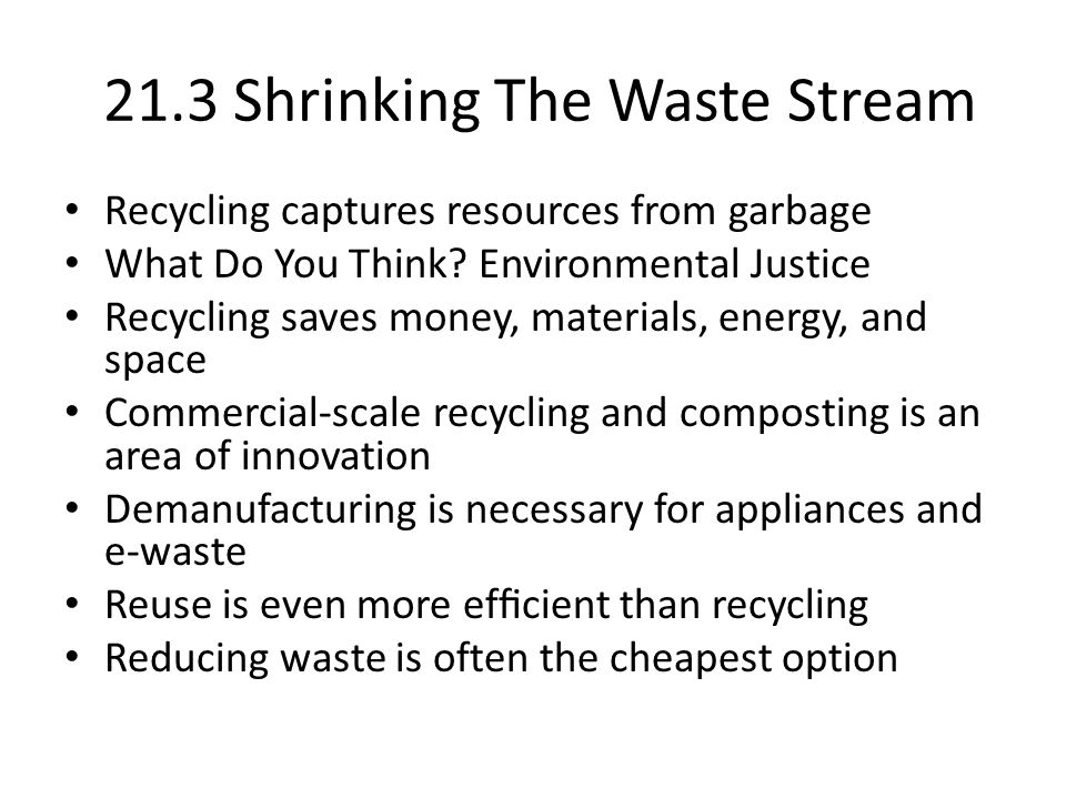 21.3 Shrinking The Waste Stream Recycling captures resources from garbage What Do You Think? Environmental Justice Recycling saves money, materials, e