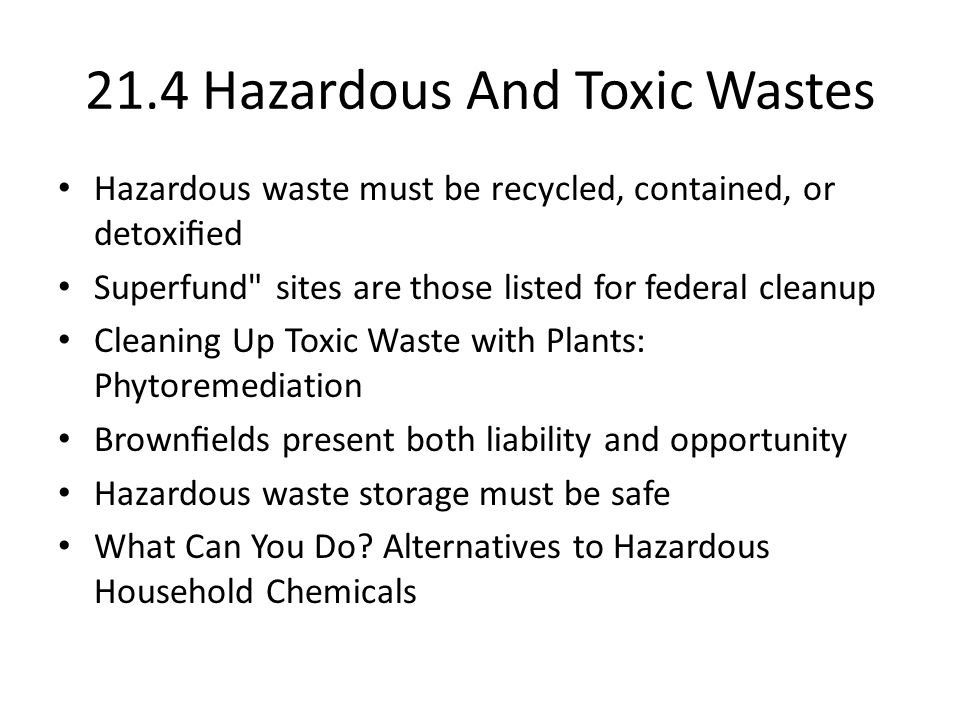 21.4 Hazardous And Toxic Wastes Hazardous waste must be recycled, contained, or detoxied Superfund sites are those listed for federal cleanup Cleaning Up Toxic Waste with Plants: Phytoremediation Brownelds present both liability and opportunity Hazardous waste storage must be safe What Can You Do.