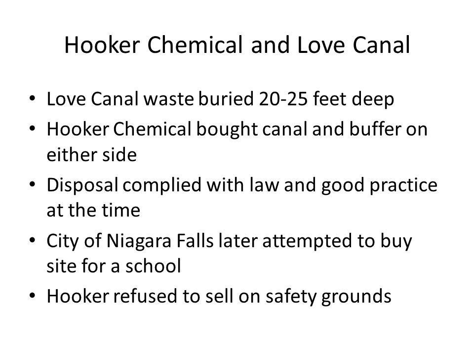 Hooker Chemical and Love Canal Love Canal waste buried 20-25 feet deep Hooker Chemical bought canal and buffer on either side Disposal complied with l