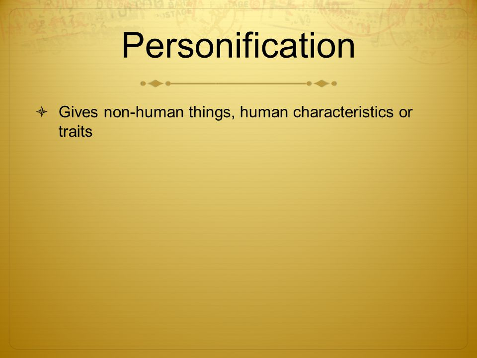 Personification Gives non-human things, human characteristics or traits