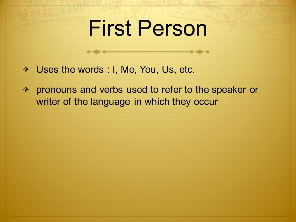 First Person Uses the words : I, Me, You, Us, etc. pronouns and verbs used to refer to the speaker or writer of the language in which they occur