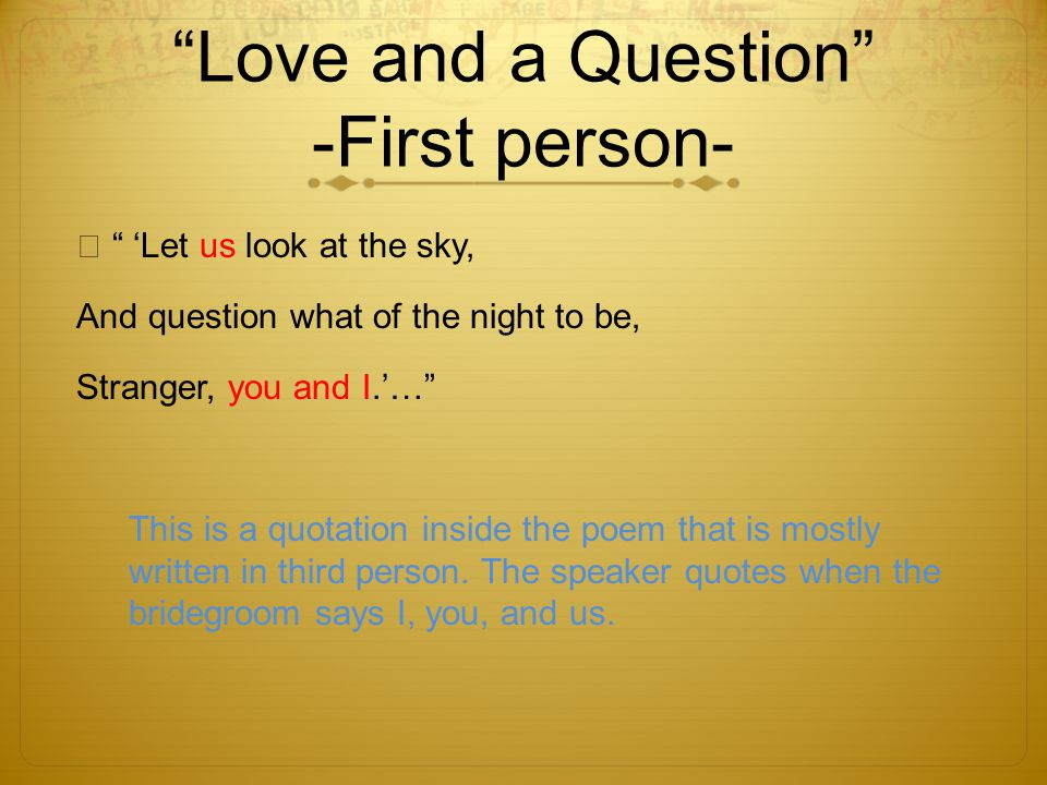 Love and a Question -First person- Let us look at the sky, And question what of the night to be, Stranger, you and I.… This is a quotation inside the poem that is mostly written in third person.