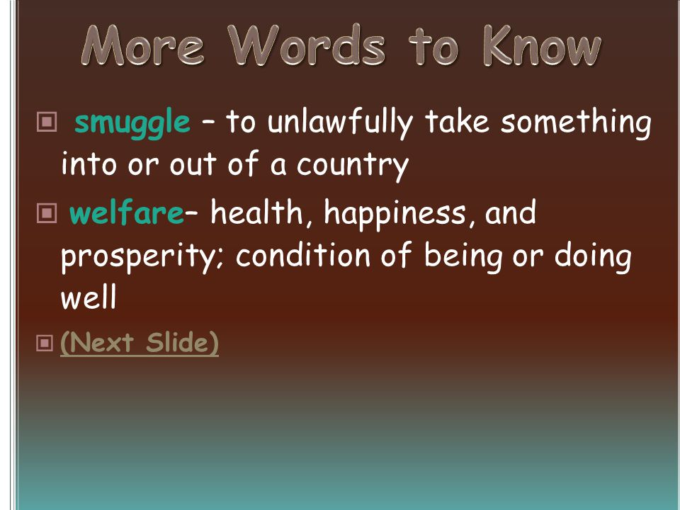 smuggle – to unlawfully take something into or out of a country welfare– health, happiness, and prosperity; condition of being or doing well (Next Sli