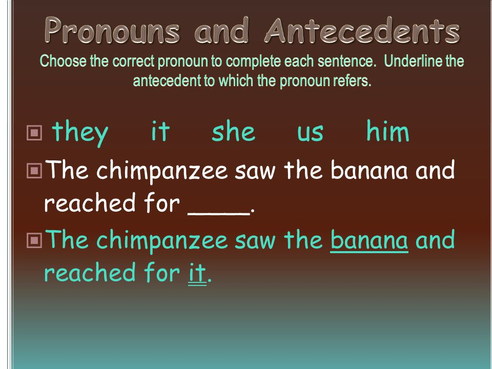 they it she us him The chimpanzee saw the banana and reached for ____. The chimpanzee saw the banana and reached for it.