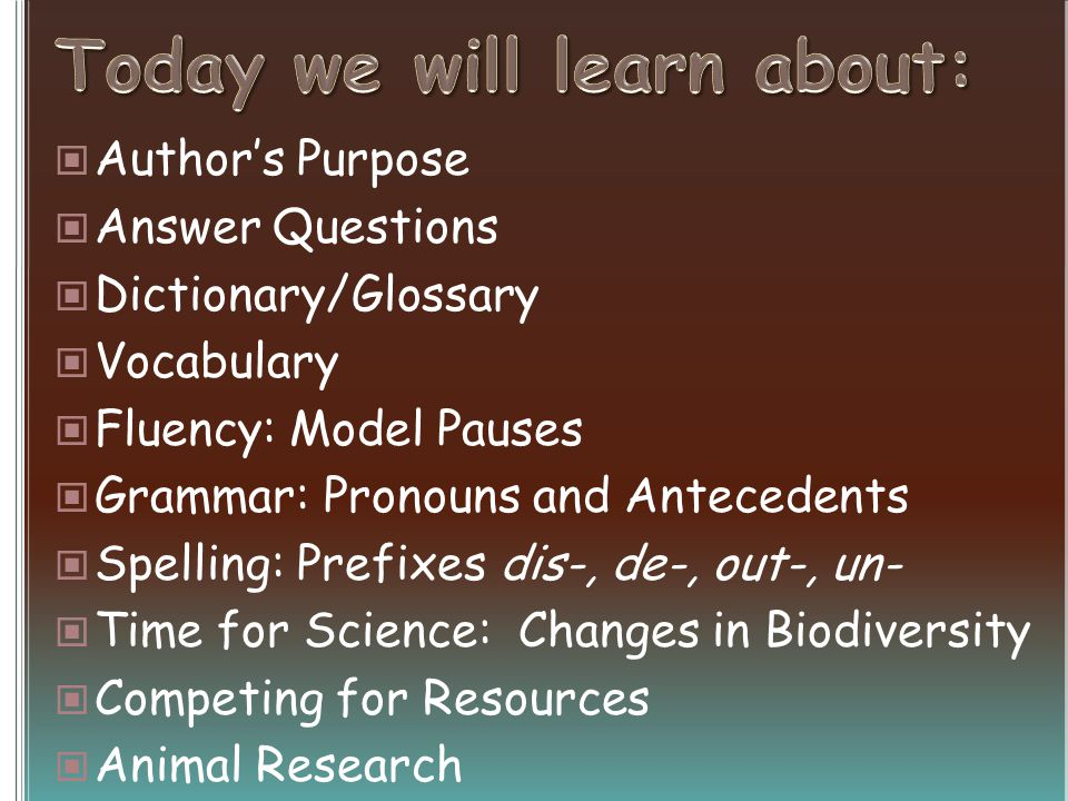 Authors Purpose Answer Questions Dictionary/Glossary Vocabulary Fluency: Model Pauses Grammar: Pronouns and Antecedents Spelling: Prefixes dis-, de-, out-, un- Time for Science: Changes in Biodiversity Competing for Resources Animal Research