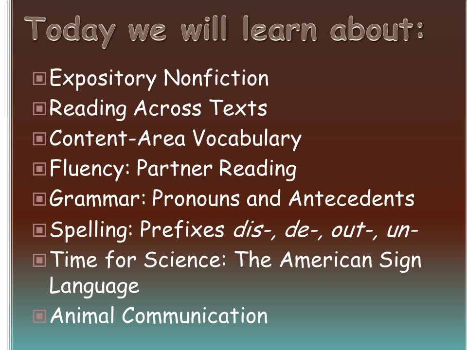 Expository Nonfiction Reading Across Texts Content-Area Vocabulary Fluency: Partner Reading Grammar: Pronouns and Antecedents Spelling: Prefixes dis-, de-, out-, un- Time for Science: The American Sign Language Animal Communication