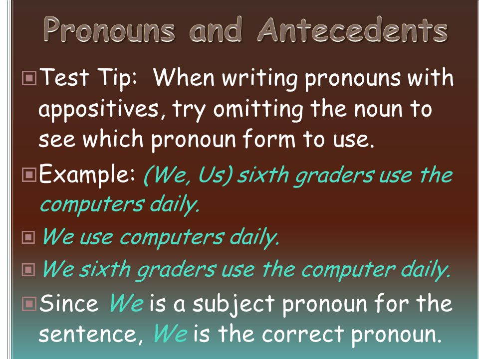 Test Tip: When writing pronouns with appositives, try omitting the noun to see which pronoun form to use. Example: (We, Us) sixth graders use the comp