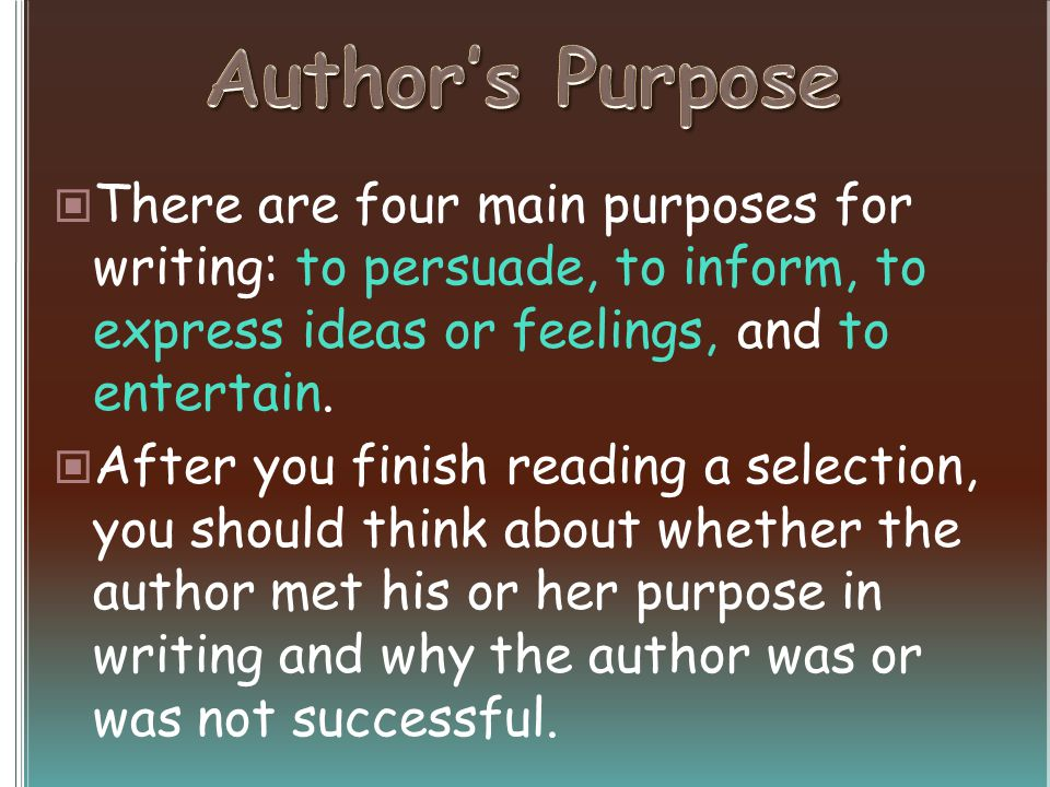 There are four main purposes for writing: to persuade, to inform, to express ideas or feelings, and to entertain. After you finish reading a selection
