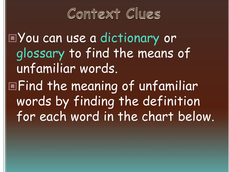 You can use a dictionary or glossary to find the means of unfamiliar words. Find the meaning of unfamiliar words by finding the definition for each wo