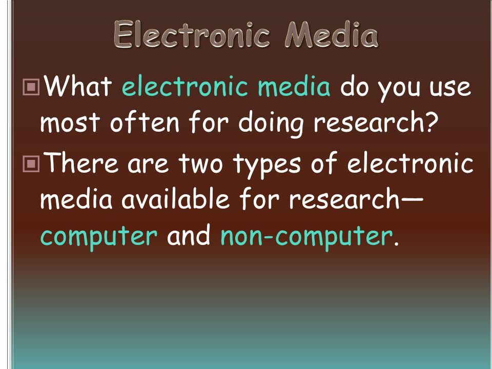 What electronic media do you use most often for doing research? There are two types of electronic media available for research computer and non-comput