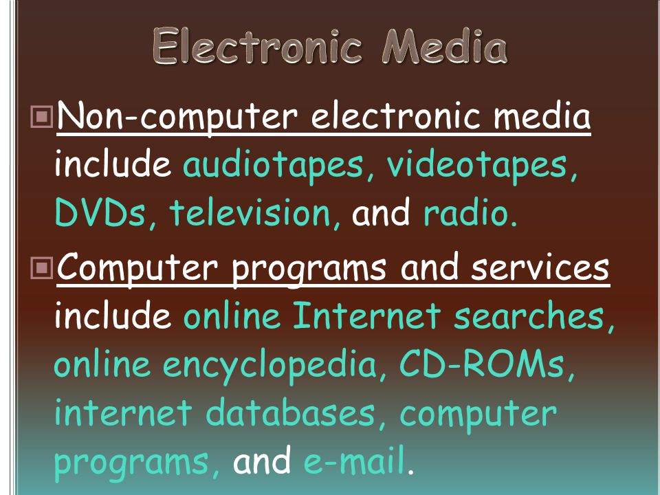 Non-computer electronic media include audiotapes, videotapes, DVDs, television, and radio. Computer programs and services include online Internet sear