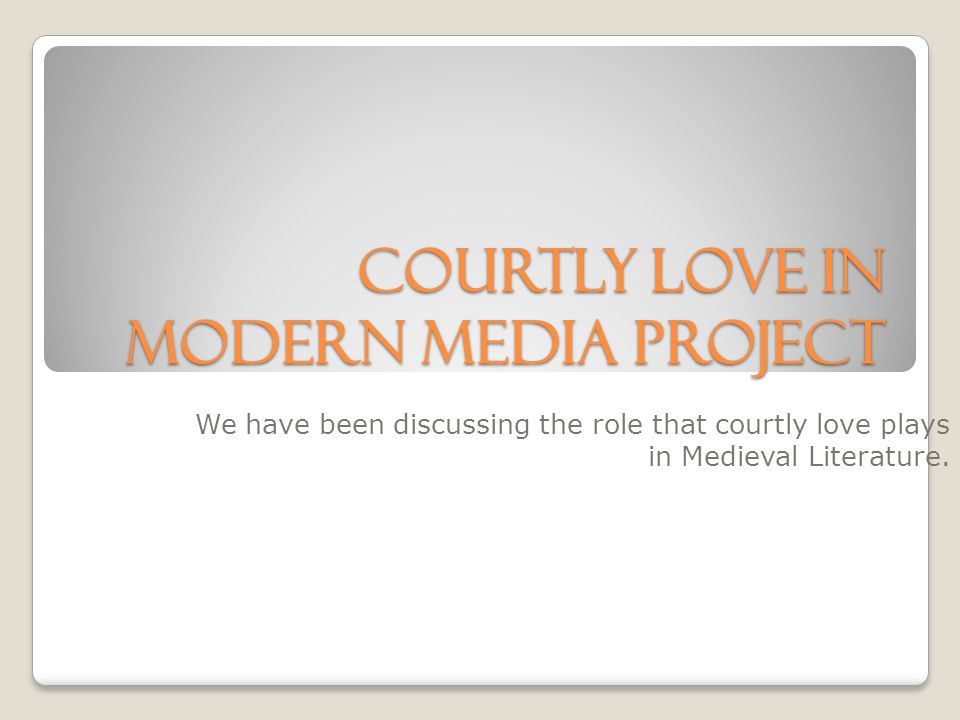 Courtly Love in Modern Media Project We have been discussing the role that courtly love plays in Medieval Literature.