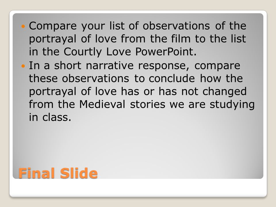 Final Slide Compare your list of observations of the portrayal of love from the film to the list in the Courtly Love PowerPoint. In a short narrative