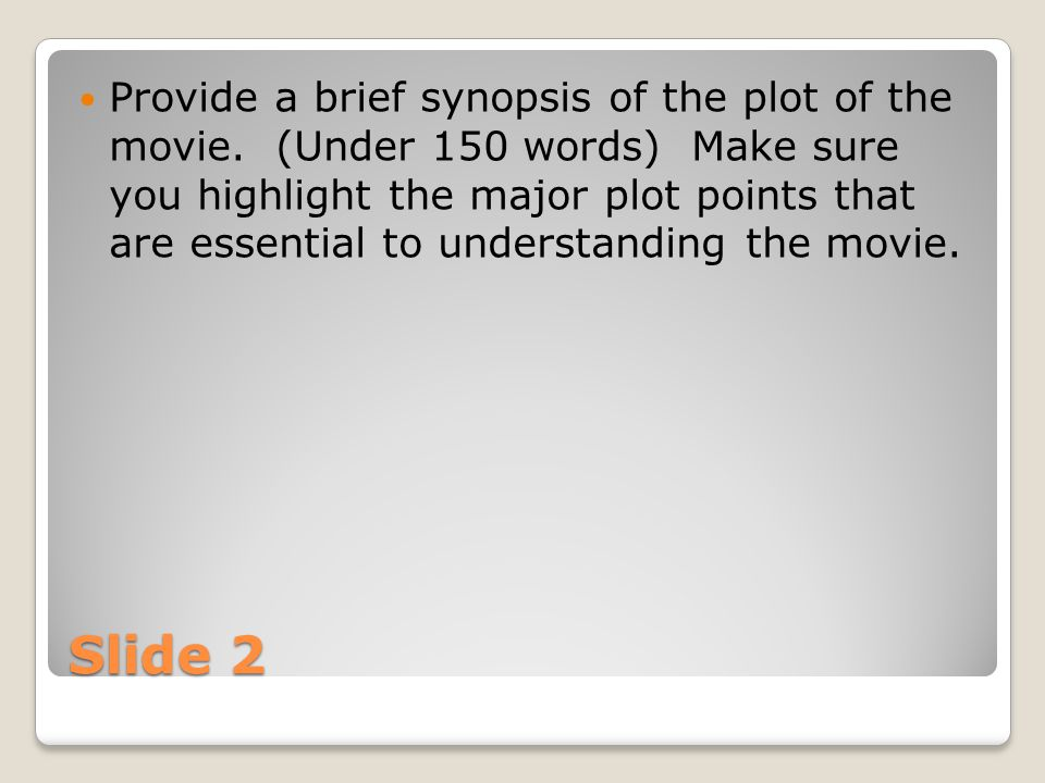 Slide 2 Provide a brief synopsis of the plot of the movie. (Under 150 words) Make sure you highlight the major plot points that are essential to under