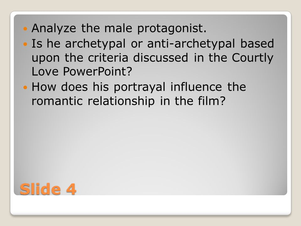 Slide 4 Analyze the male protagonist. Is he archetypal or anti-archetypal based upon the criteria discussed in the Courtly Love PowerPoint? How does h