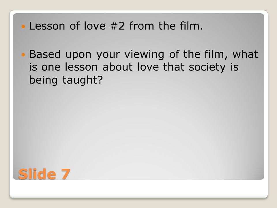 Slide 7 Lesson of love #2 from the film. Based upon your viewing of the film, what is one lesson about love that society is being taught?